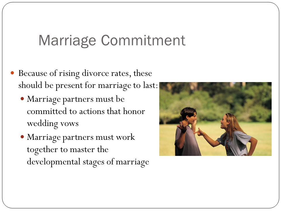 Marriage Commitment Because of rising divorce rates, these should be present for marriage to last: Marriage partners must be committed to actions that