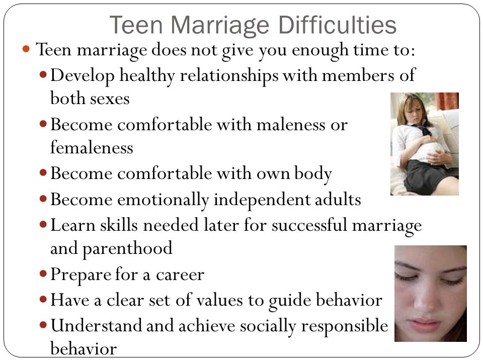 Teen Marriage Difficulties Teen marriage does not give you enough time to: Develop healthy relationships with members of both sexes Become comfortable with maleness or femaleness Become comfortable with own body Become emotionally independent adults Learn skills needed later for successful marriage and parenthood Prepare for a career Have a clear set of values to guide behavior Understand and achieve socially responsible behavior