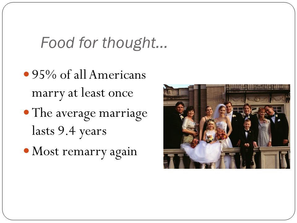 Food for thought… 95% of all Americans marry at least once The average marriage lasts 9.4 years Most remarry again