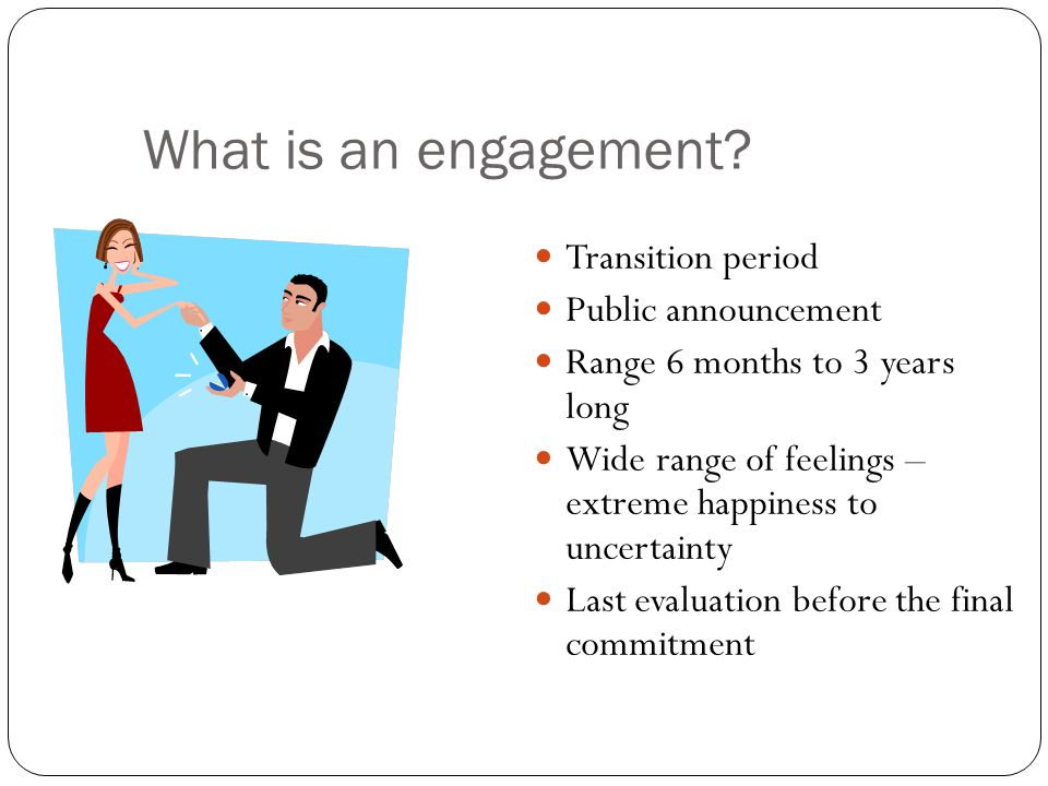 What is an engagement? Transition period Public announcement Range 6 months to 3 years long Wide range of feelings – extreme happiness to uncertainty