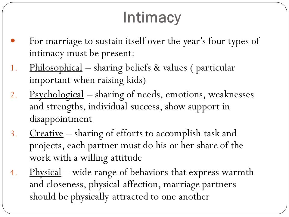 Intimacy For marriage to sustain itself over the year's four types of intimacy must be present: 1. Philosophical – sharing beliefs & values ( particul