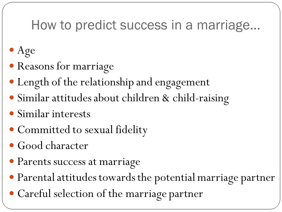 How to predict success in a marriage… Age Reasons for marriage Length of the relationship and engagement Similar attitudes about children & child-raising Similar interests Committed to sexual fidelity Good character Parents success at marriage Parental attitudes towards the potential marriage partner Careful selection of the marriage partner