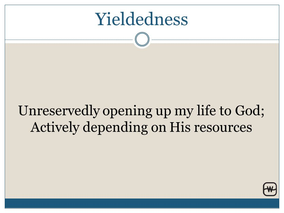 Yieldedness Unreservedly opening up my life to God; Actively depending on His resources