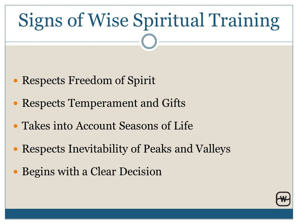 Signs of Wise Spiritual Training Respects Freedom of Spirit Respects Temperament and Gifts Takes into Account Seasons of Life Respects Inevitability of Peaks and Valleys Begins with a Clear Decision