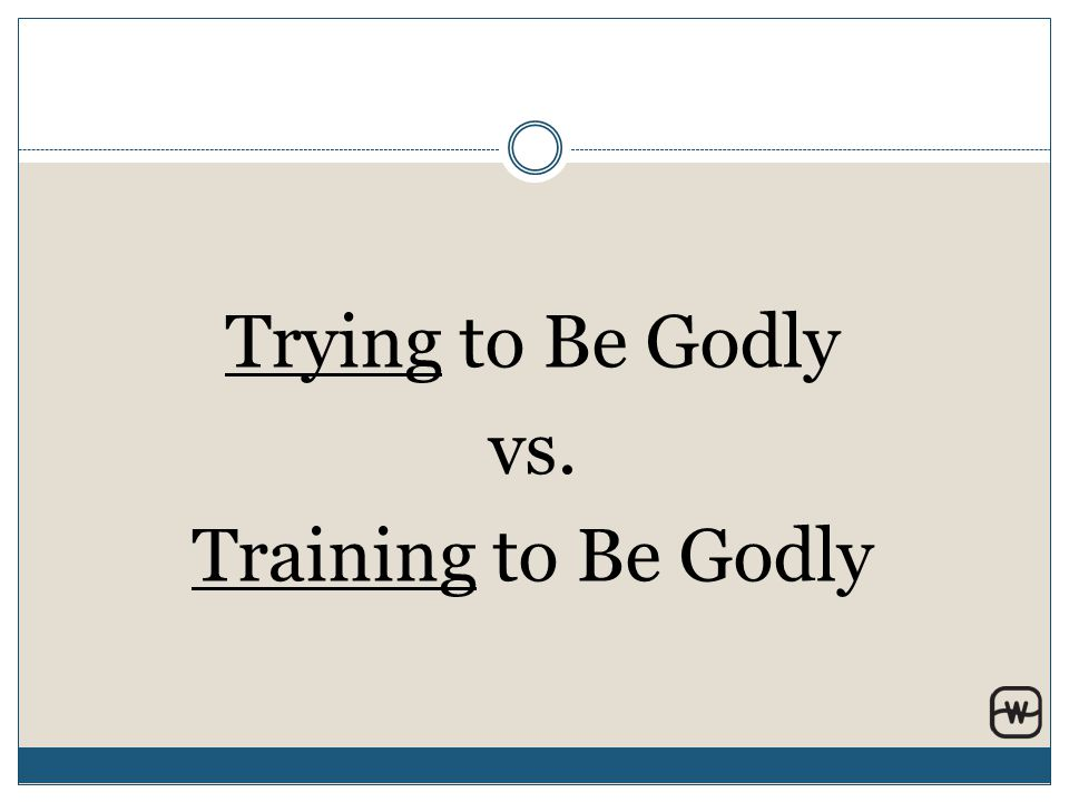 Trying to Be Godly vs. Training to Be Godly