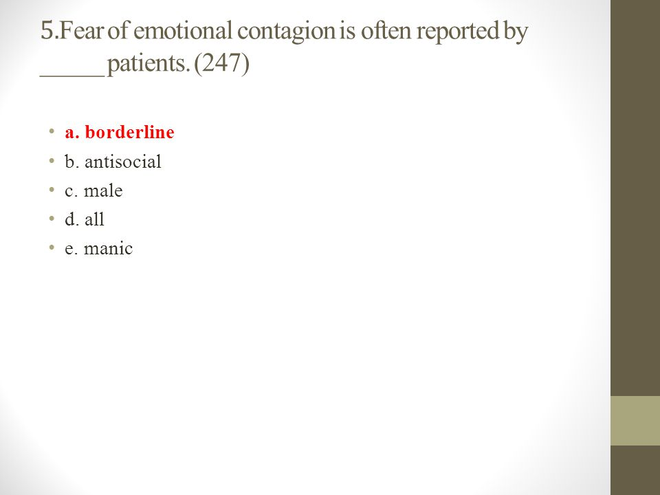 5. Fear of emotional contagion is often reported by _____ patients. (247) a. borderline b. antisocial c. male d. all e. manic