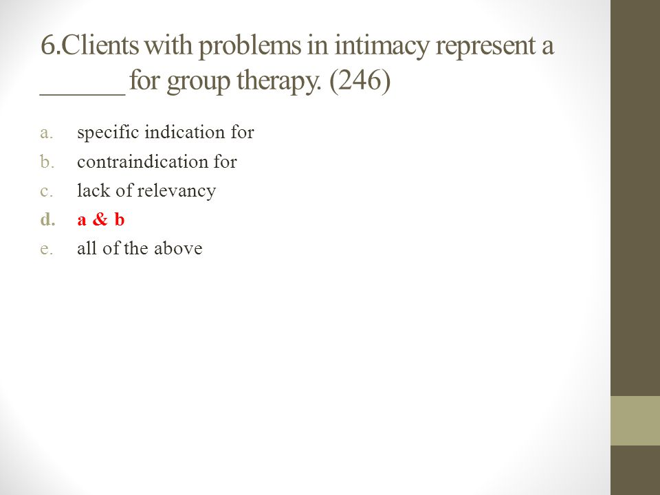 6. Clients with problems in intimacy represent a ______ for group therapy. (246) a.specific indication for b.contraindication for c.lack of relevancy