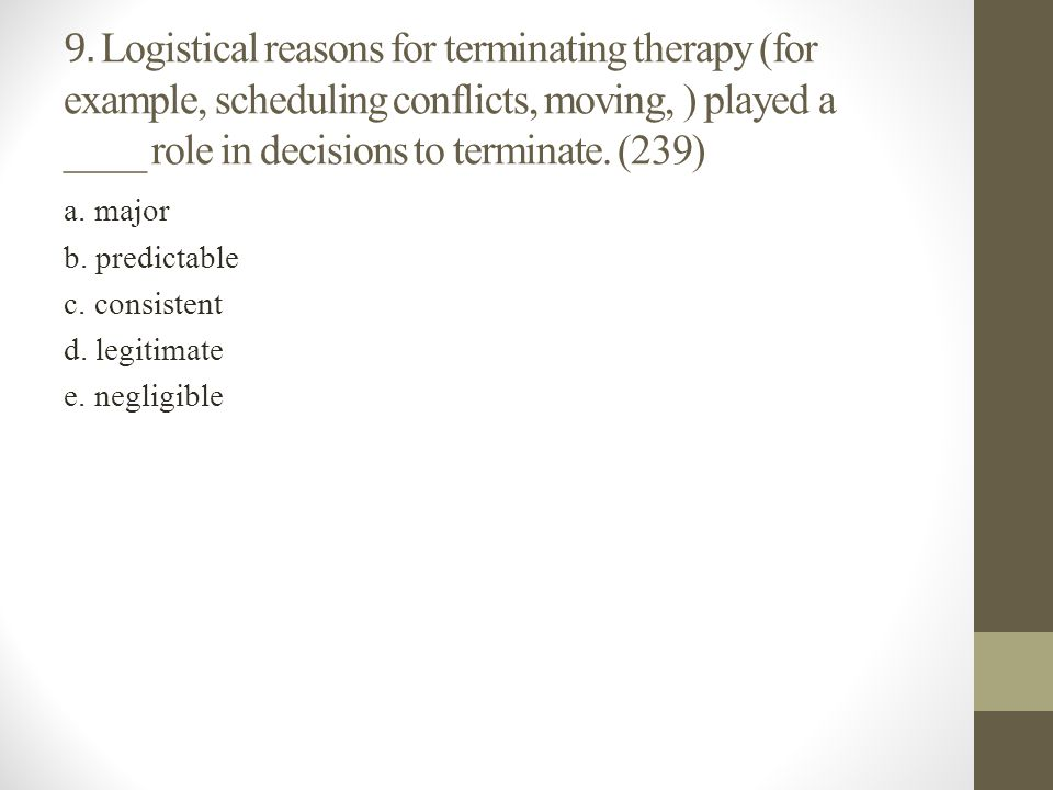 9. Logistical reasons for terminating therapy (for example, scheduling conflicts, moving, ) played a ____ role in decisions to terminate. (239) a. maj