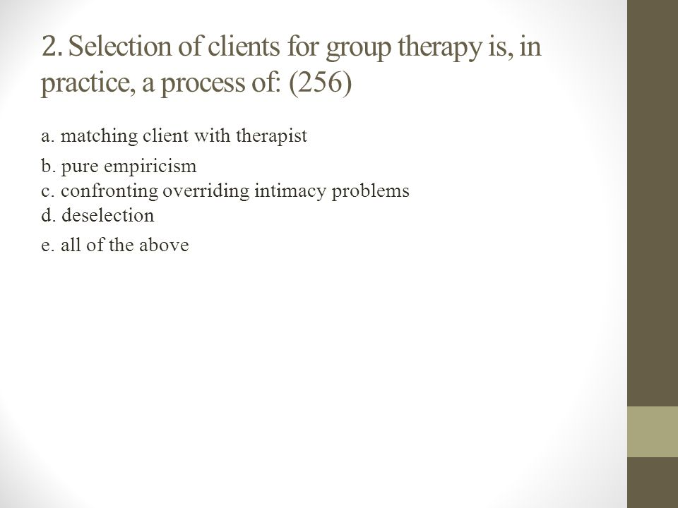 2. Selection of clients for group therapy is, in practice, a process of: (256) a. matching client with therapist b. pure empiricism c. confronting ove