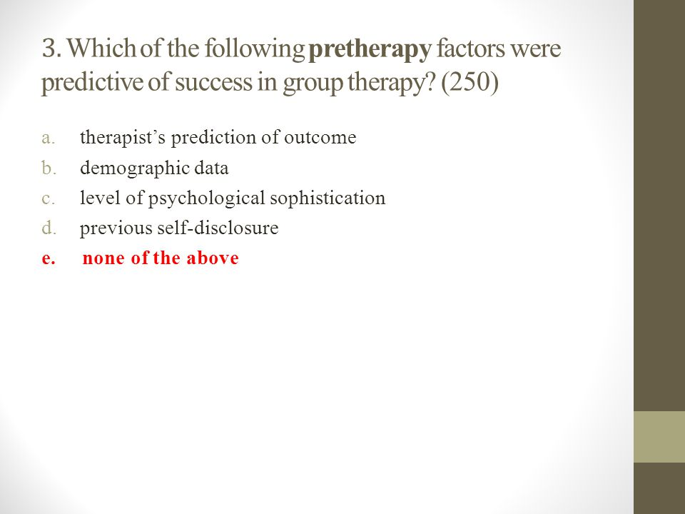 3. Which of the following pretherapy factors were predictive of success in group therapy? (250) a.therapist's prediction of outcome b.demographic data