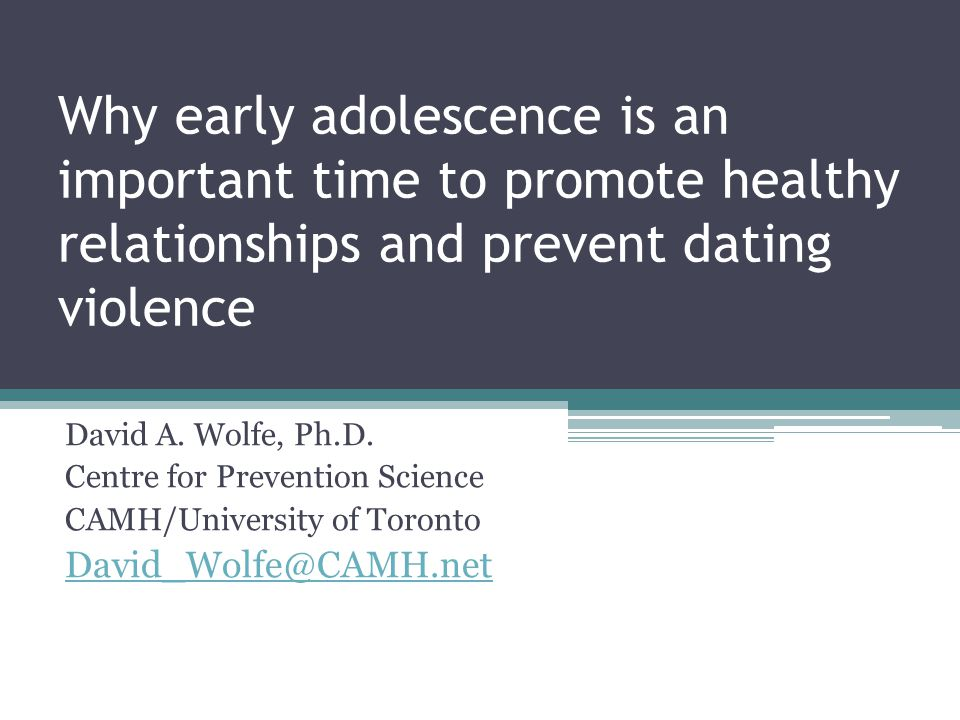 Why early adolescence is an important time to promote healthy relationships and prevent dating violence David A.