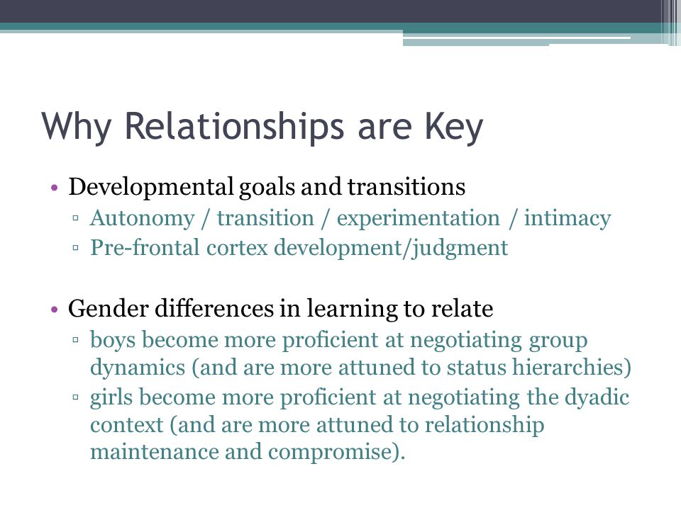 Why Relationships are Key Developmental goals and transitions ▫Autonomy / transition / experimentation / intimacy ▫Pre-frontal cortex development/judgment Gender differences in learning to relate ▫boys become more proficient at negotiating group dynamics (and are more attuned to status hierarchies) ▫girls become more proficient at negotiating the dyadic context (and are more attuned to relationship maintenance and compromise).