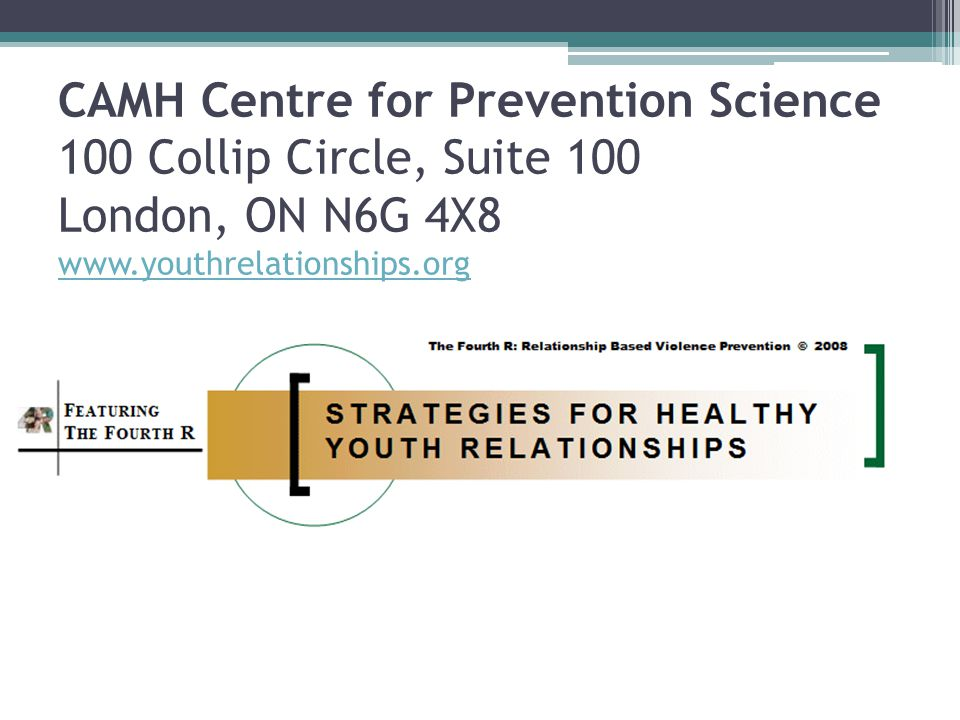 CAMH Centre for Prevention Science 100 Collip Circle, Suite 100 London, ON N6G 4X8 www.youthrelationships.org www.youthrelationships.org