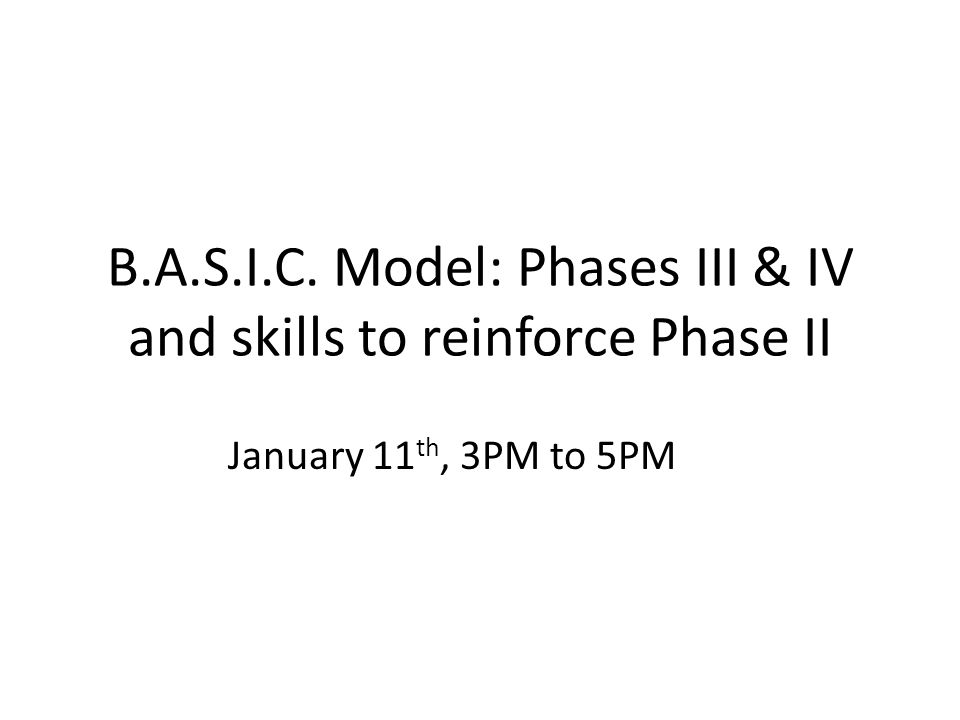 B.A.S.I.C. Model: Phases III & IV and skills to reinforce Phase II January 11 th, 3PM to 5PM