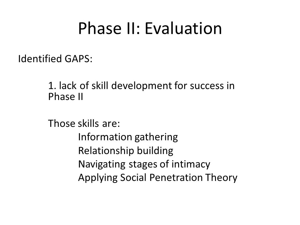 Phase II: Evaluation Identified GAPS: 1. lack of skill development for success in Phase II Those skills are: Information gathering Relationship buildi