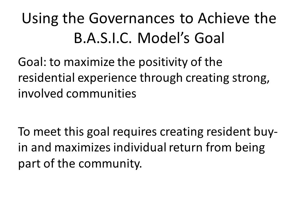 Using the Governances to Achieve the B.A.S.I.C. Model's Goal Goal: to maximize the positivity of the residential experience through creating strong, i