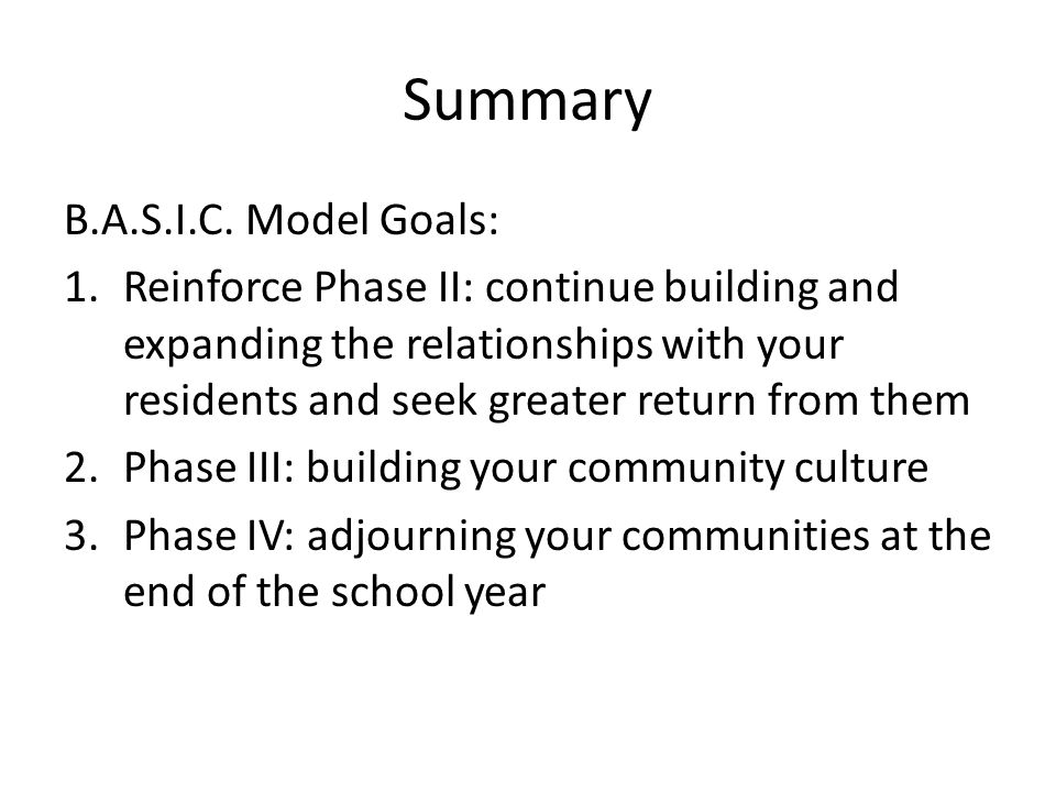 Summary B.A.S.I.C. Model Goals: 1.Reinforce Phase II: continue building and expanding the relationships with your residents and seek greater return fr