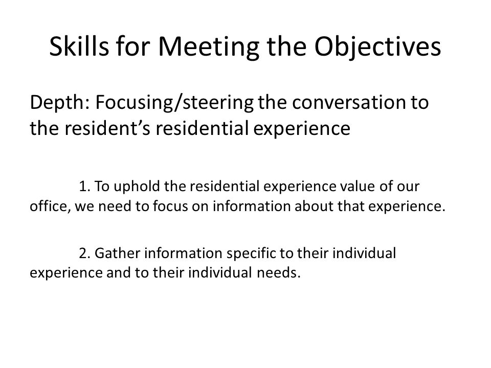 Skills for Meeting the Objectives Depth: Focusing/steering the conversation to the resident's residential experience 1. To uphold the residential expe