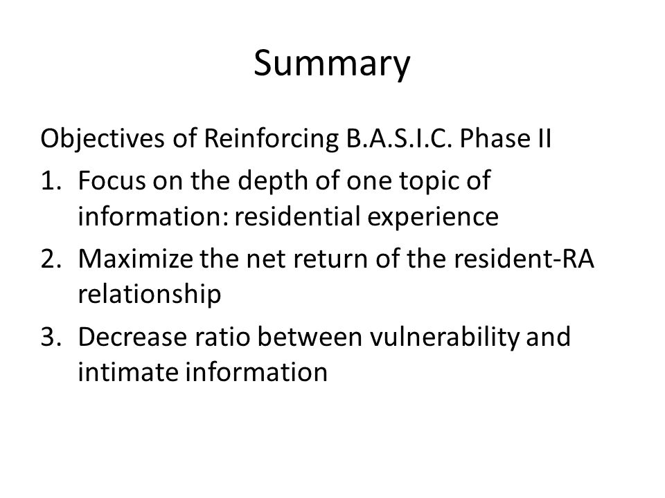 Summary Objectives of Reinforcing B.A.S.I.C. Phase II 1.Focus on the depth of one topic of information: residential experience 2.Maximize the net retu