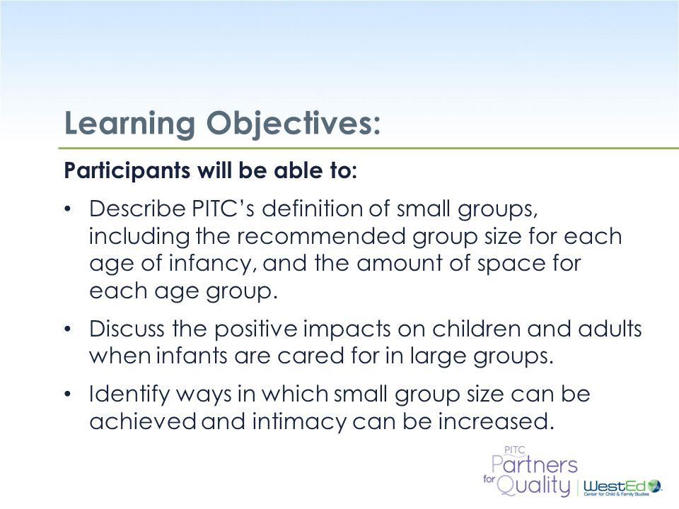 WestEd.org Revisit Learning Objectives for Small Groups: Participants will be able to: Describe PITC's definition of small groups, including the recommended group size for each age of infancy, and the amount of space for each age group.