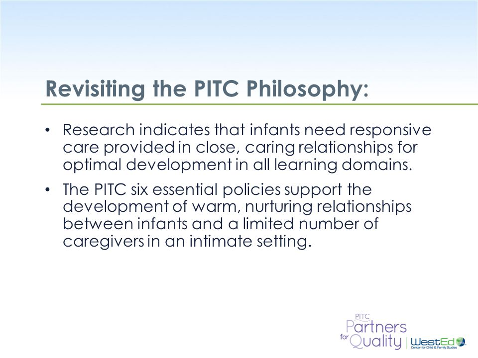 WestEd.org Revisiting the PITC Philosophy: Research indicates that infants need responsive care provided in close, caring relationships for optimal development in all learning domains.