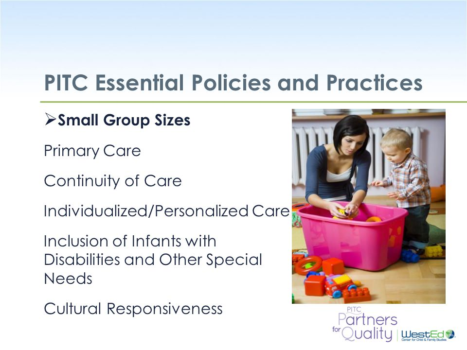 WestEd.org PITC Essential Policies and Practices  Small Group Sizes Primary Care Continuity of Care Individualized/Personalized Care Inclusion of Infants with Disabilities and Other Special Needs Cultural Responsiveness