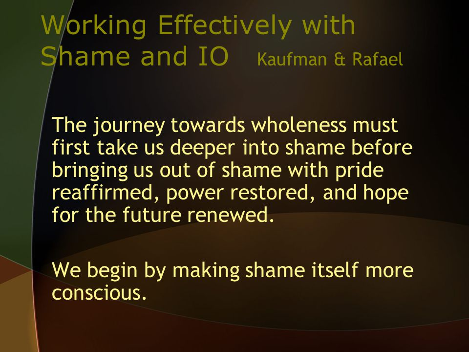 Working Effectively with Shame and IO Kaufman & Rafael The journey towards wholeness must first take us deeper into shame before bringing us out of shame with pride reaffirmed, power restored, and hope for the future renewed.