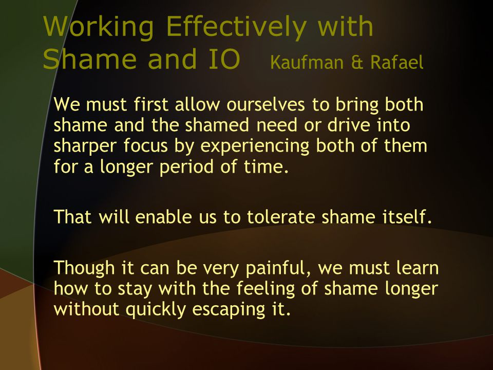 Working Effectively with Shame and IO Kaufman & Rafael We must first allow ourselves to bring both shame and the shamed need or drive into sharper focus by experiencing both of them for a longer period of time.