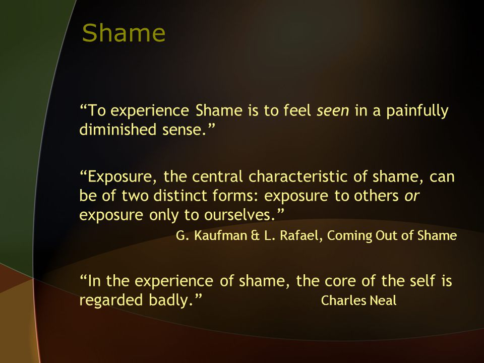 Shame To experience Shame is to feel seen in a painfully diminished sense. Exposure, the central characteristic of shame, can be of two distinct forms: exposure to others or exposure only to ourselves. G.