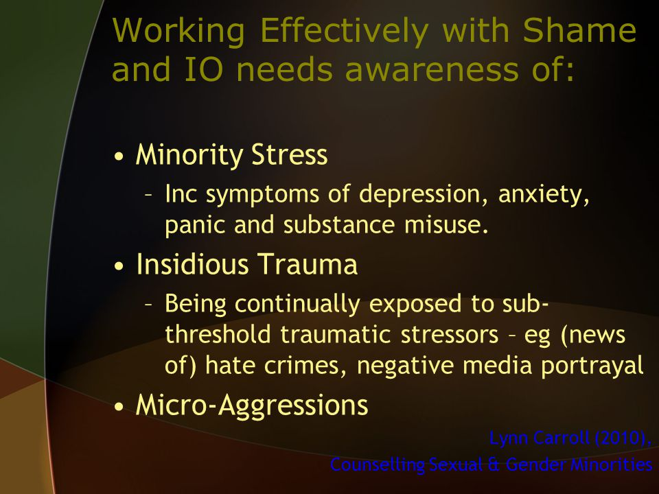 Working Effectively with Shame and IO needs awareness of: Minority Stress –Inc symptoms of depression, anxiety, panic and substance misuse.