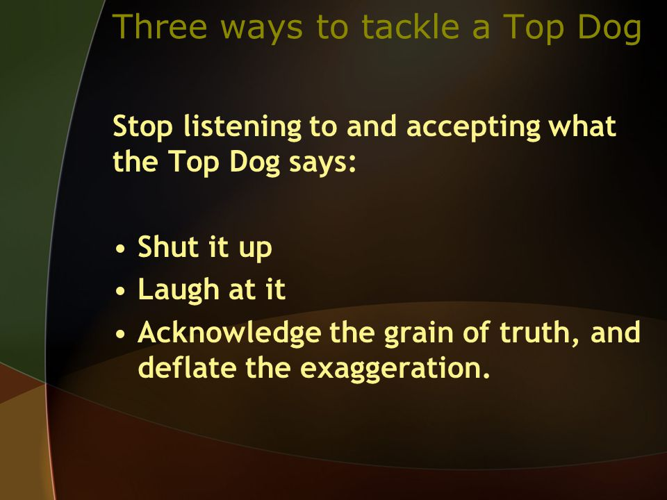 Stop listening to and accepting what the Top Dog says: Shut it up Laugh at it Acknowledge the grain of truth, and deflate the exaggeration.