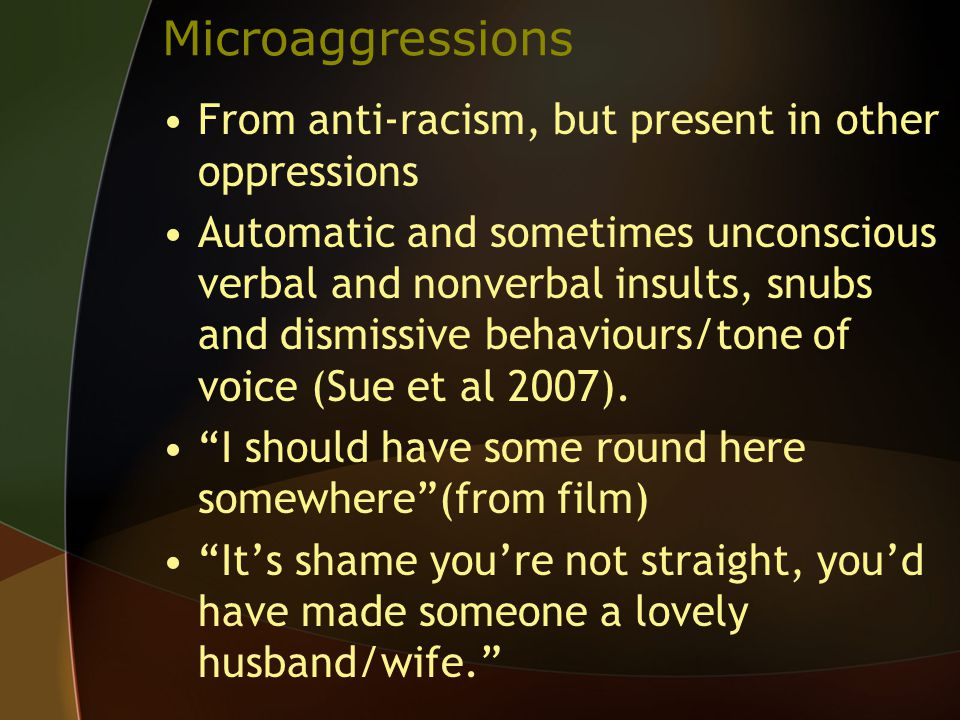 Microaggressions From anti-racism, but present in other oppressions Automatic and sometimes unconscious verbal and nonverbal insults, snubs and dismissive behaviours/tone of voice (Sue et al 2007).