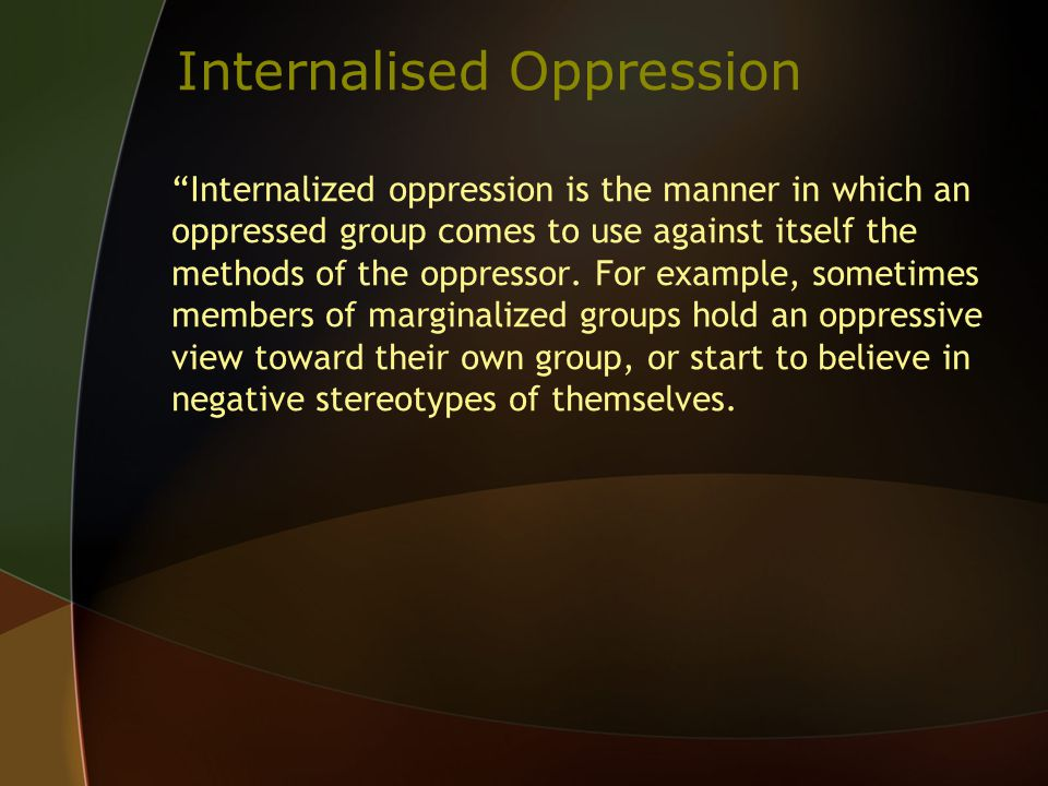 Internalised Oppression Internalized oppression is the manner in which an oppressed group comes to use against itself the methods of the oppressor.