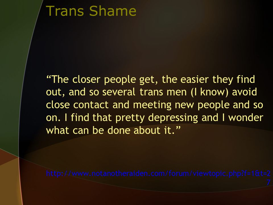 Trans Shame The closer people get, the easier they find out, and so several trans men (I know) avoid close contact and meeting new people and so on.