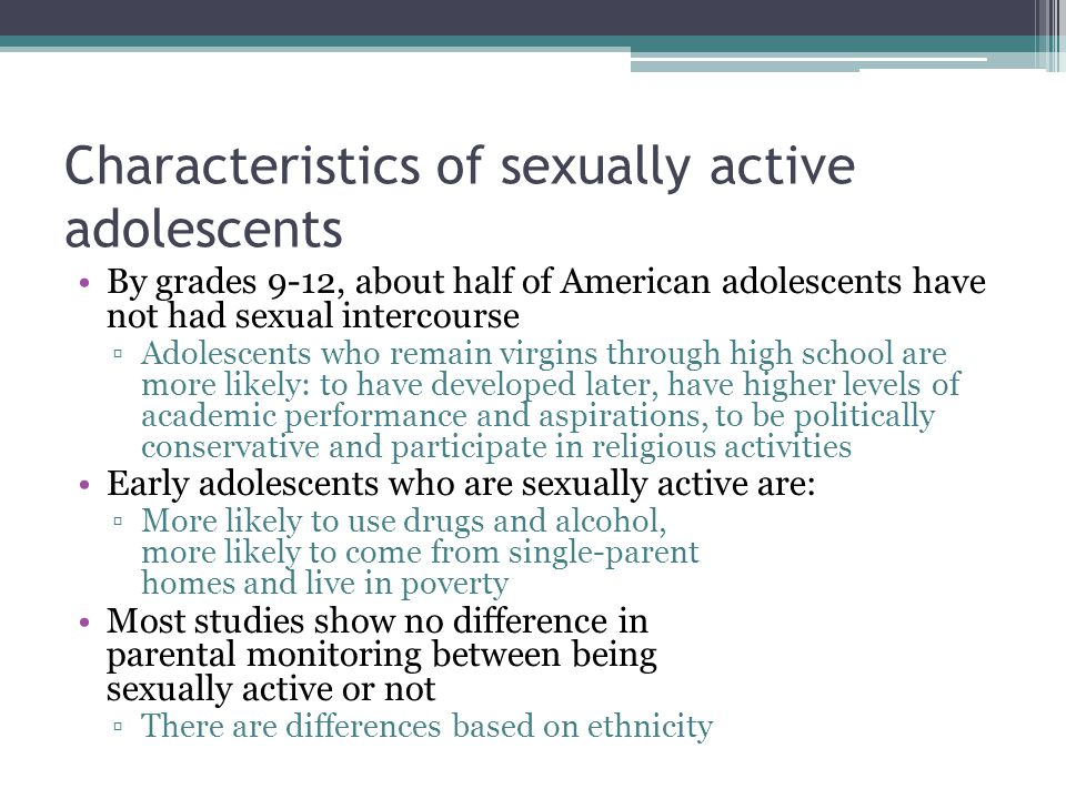 Characteristics of sexually active adolescents By grades 9-12, about half of American adolescents have not had sexual intercourse ▫Adolescents who remain virgins through high school are more likely: to have developed later, have higher levels of academic performance and aspirations, to be politically conservative and participate in religious activities Early adolescents who are sexually active are: ▫More likely to use drugs and alcohol, more likely to come from single-parent homes and live in poverty Most studies show no difference in parental monitoring between being sexually active or not ▫There are differences based on ethnicity