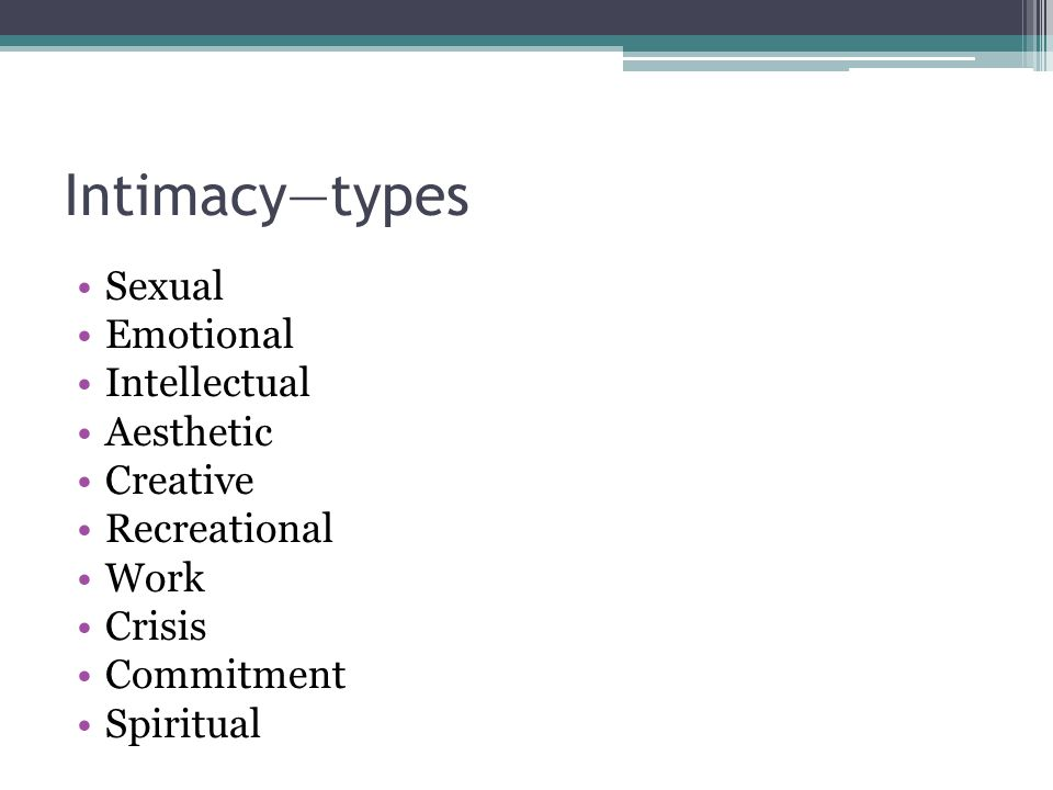 Intimacy—types Sexual Emotional Intellectual Aesthetic Creative Recreational Work Crisis Commitment Spiritual