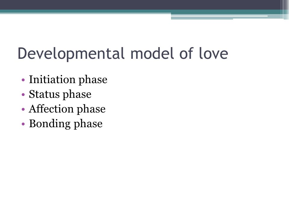 Developmental model of love Initiation phase Status phase Affection phase Bonding phase