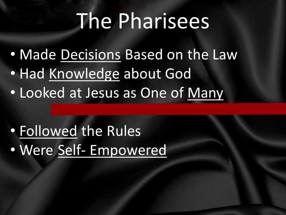 The Pharisees Made Decisions Based on the Law Had Knowledge about God Looked at Jesus as One of Many Followed the Rules Were Self- Empowered
