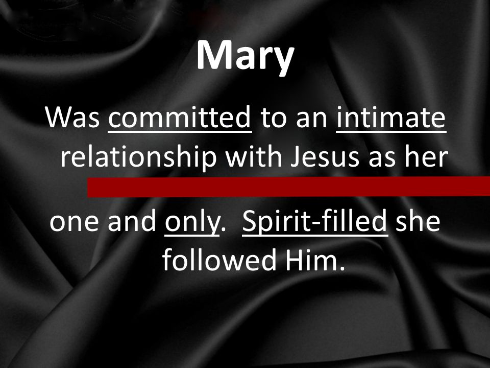 Mary Was committed to an intimate relationship with Jesus as her one and only.