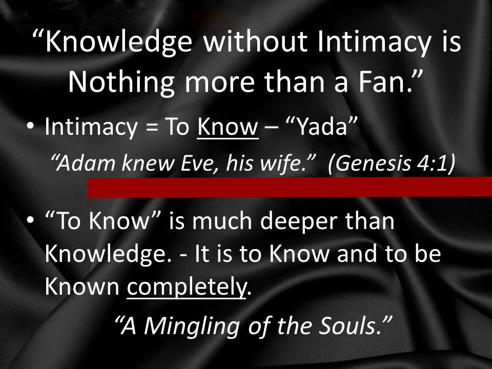 """""""Knowledge without Intimacy is Nothing more than a Fan."""" Intimacy = To Know – """"Yada"""" """"Adam knew Eve, his wife."""" (Genesis 4:1) """"To Know"""" is much deeper"""