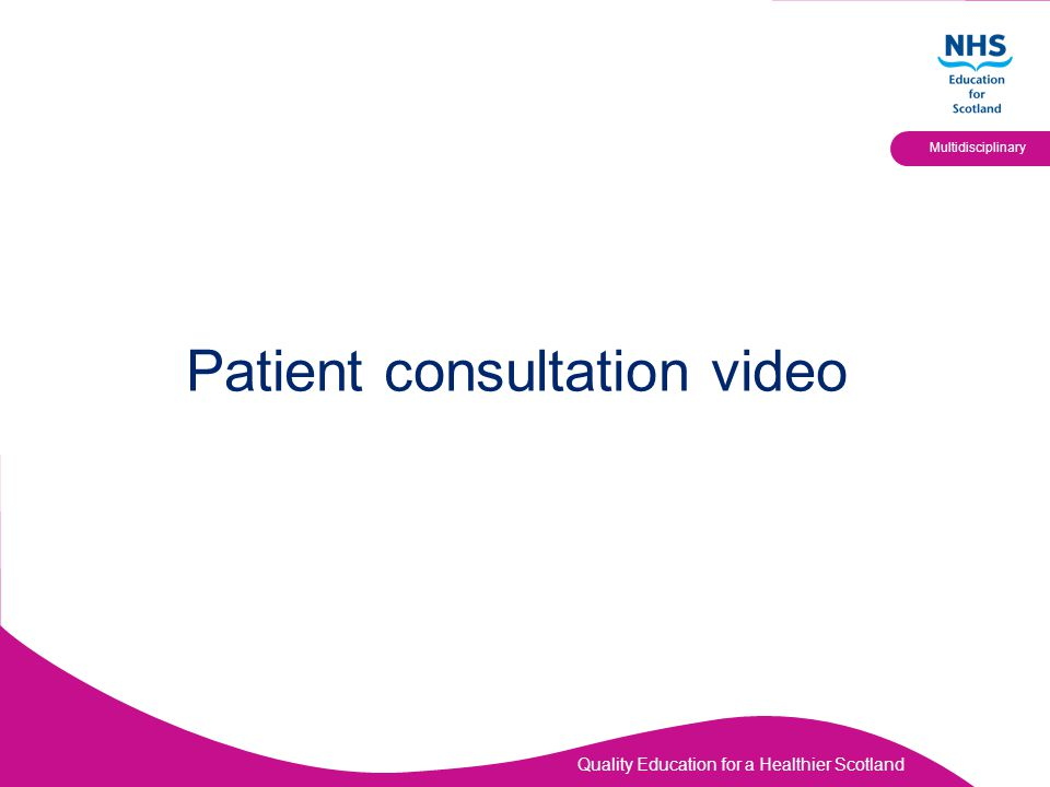 Quality Education for a Healthier Scotland Multidisciplinary Patient consultation video