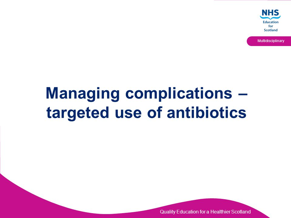 Quality Education for a Healthier Scotland Multidisciplinary Managing complications – targeted use of antibiotics