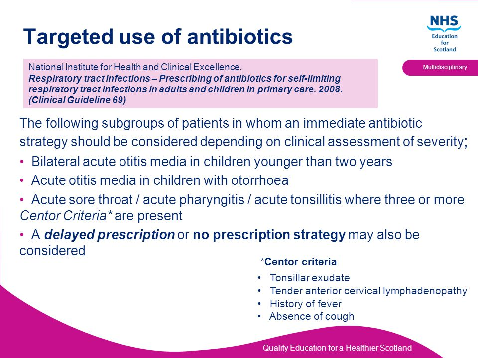 Quality Education for a Healthier Scotland Multidisciplinary Targeted use of antibiotics The following subgroups of patients in whom an immediate antibiotic strategy should be considered depending on clinical assessment of severity ; Bilateral acute otitis media in children younger than two years Acute otitis media in children with otorrhoea Acute sore throat / acute pharyngitis / acute tonsillitis where three or more Centor Criteria* are present A delayed prescription or no prescription strategy may also be considered National Institute for Health and Clinical Excellence.