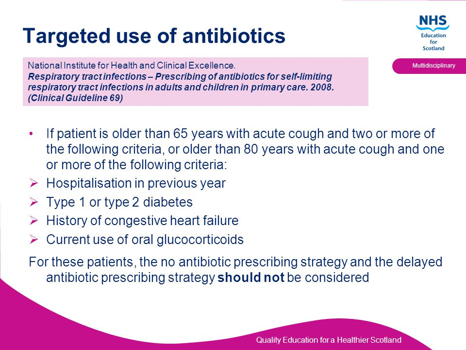 Quality Education for a Healthier Scotland Multidisciplinary Targeted use of antibiotics If patient is older than 65 years with acute cough and two or more of the following criteria, or older than 80 years with acute cough and one or more of the following criteria:  Hospitalisation in previous year  Type 1 or type 2 diabetes  History of congestive heart failure  Current use of oral glucocorticoids For these patients, the no antibiotic prescribing strategy and the delayed antibiotic prescribing strategy should not be considered National Institute for Health and Clinical Excellence.