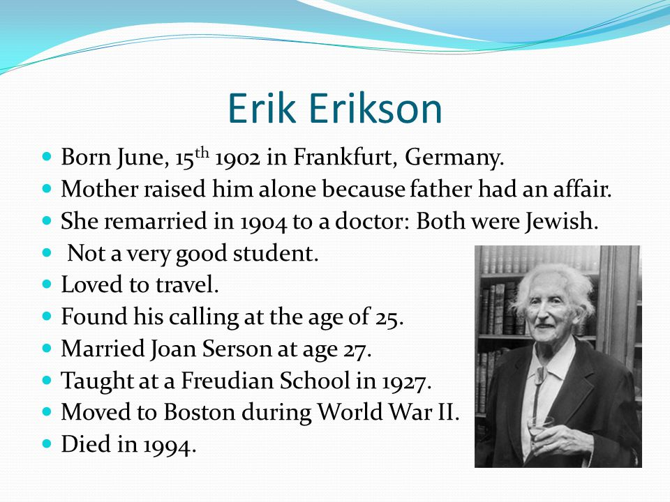 Erik Erikson Born June, 15 th 1902 in Frankfurt, Germany.