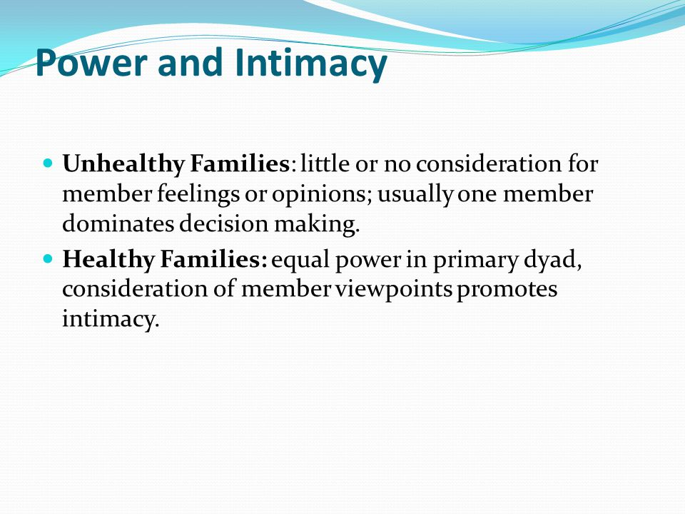 Power and Intimacy Unhealthy Families: little or no consideration for member feelings or opinions; usually one member dominates decision making.