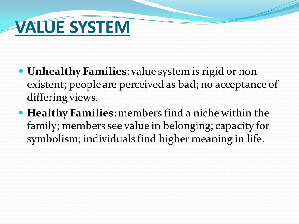VALUE SYSTEM Unhealthy Families: value system is rigid or non- existent; people are perceived as bad; no acceptance of differing views.