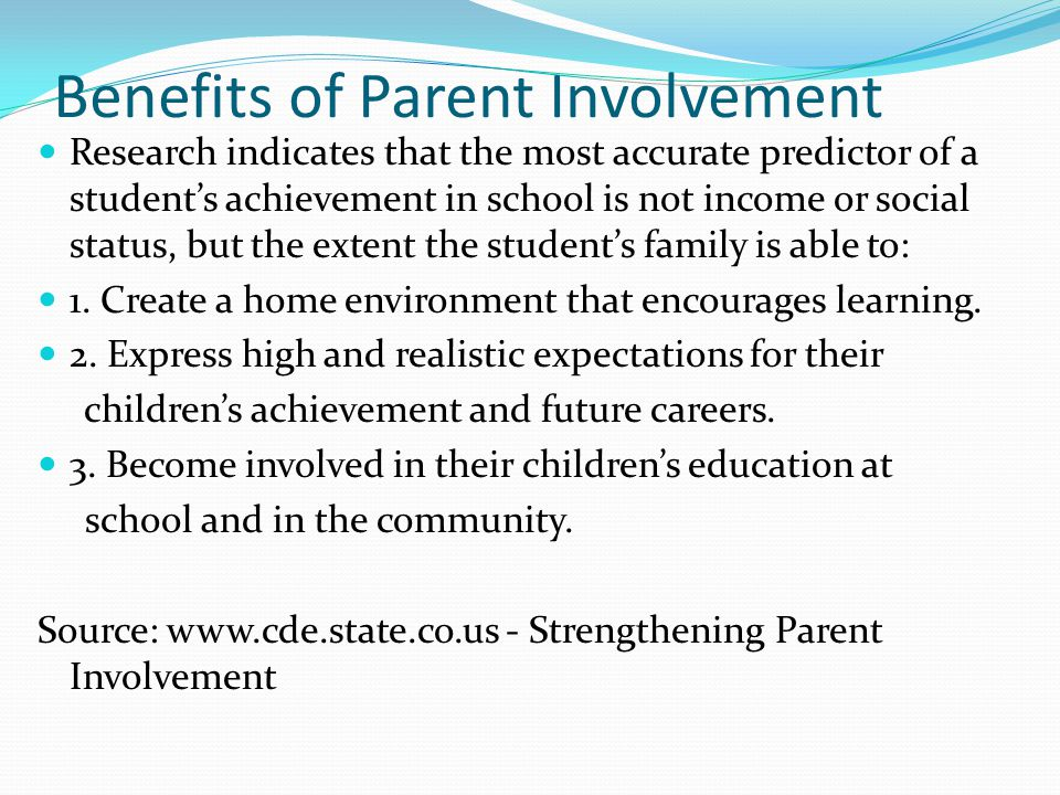 Benefits of Parent Involvement Research indicates that the most accurate predictor of a student's achievement in school is not income or social status, but the extent the student's family is able to: 1.