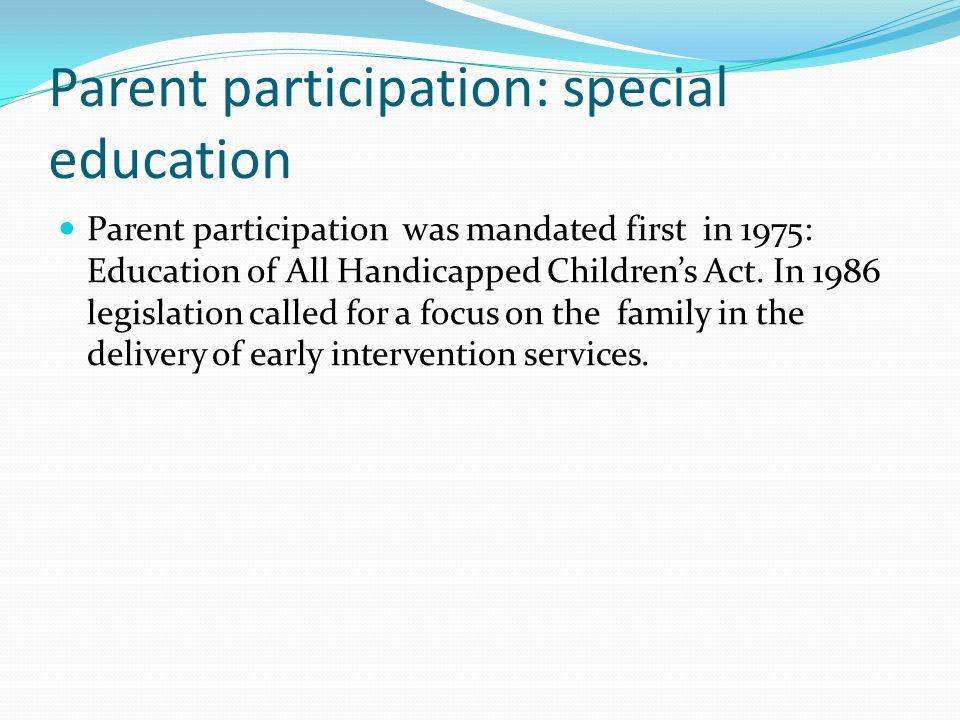 Parent participation: special education Parent participation was mandated first in 1975: Education of All Handicapped Children's Act.