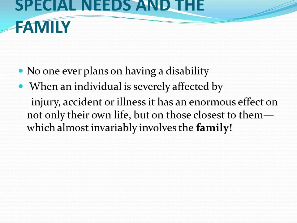 SPECIAL NEEDS AND THE FAMILY No one ever plans on having a disability When an individual is severely affected by injury, accident or illness it has an enormous effect on not only their own life, but on those closest to them— which almost invariably involves the family!